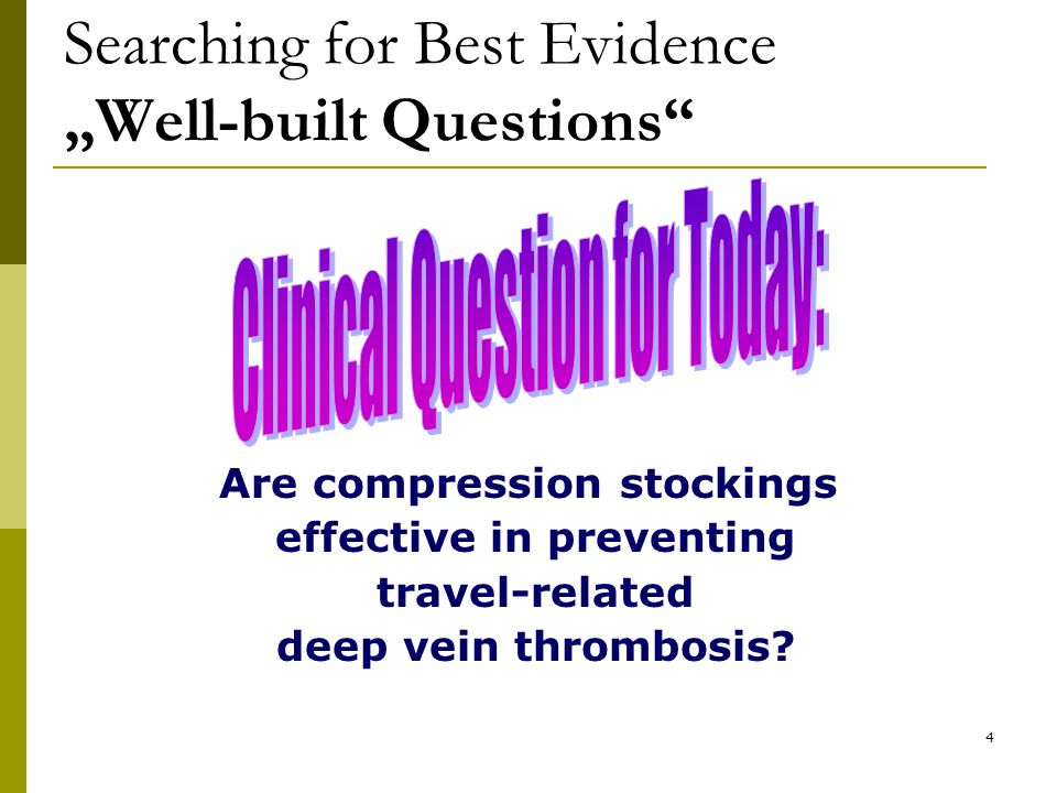 """4 Searching for Best Evidence """"Well-built Questions Are compression stockings effective in preventing travel-related deep vein thrombosis"""