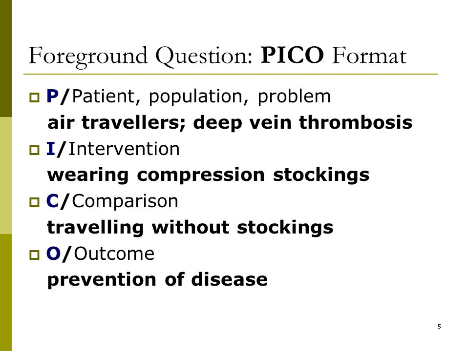 5 Foreground Question: PICO Format  P/Patient, population, problem air travellers; deep vein thrombosis  I/Intervention wearing compression stockings  C/Comparison travelling without stockings  O/Outcome prevention of disease