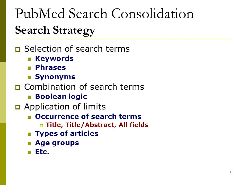 8 PubMed Search Consolidation Search Strategy  Selection of search terms Keywords Phrases Synonyms  Combination of search terms Boolean logic  Application of limits Occurrence of search terms  Title, Title/Abstract, All fields Types of articles Age groups Etc.