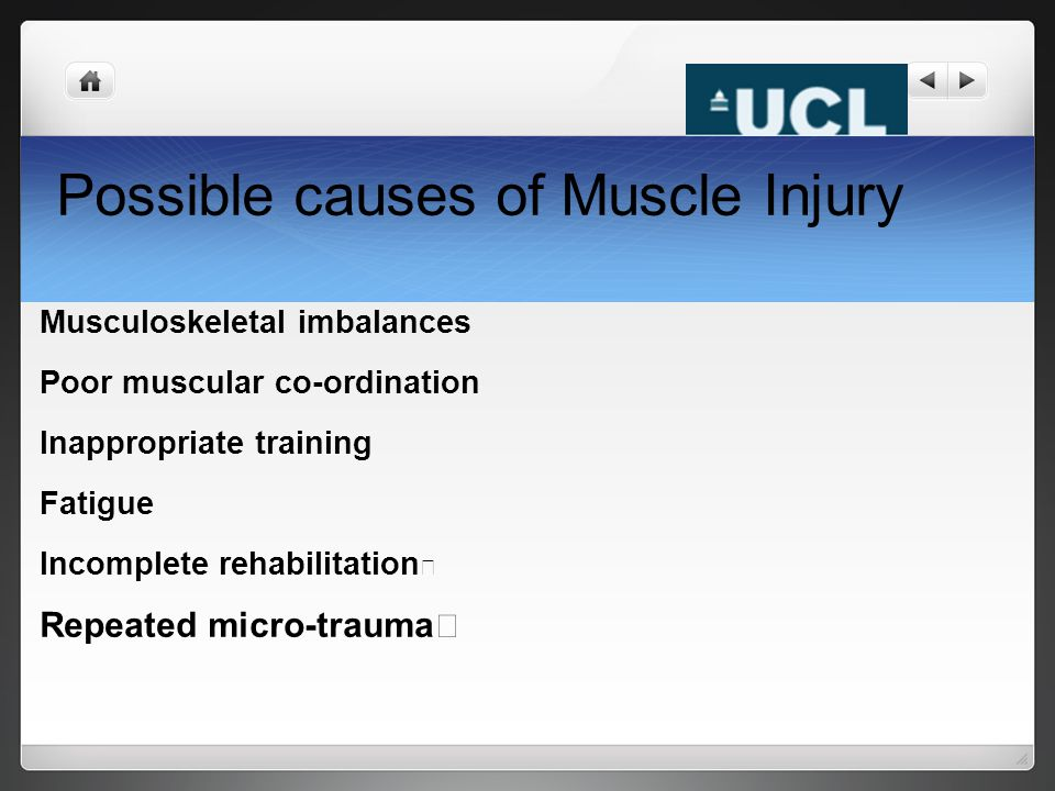 Possible causes of Muscle Injury Musculoskeletal imbalances Poor muscular co-ordination Inappropriate training Fatigue Incomplete rehabilitation Repea