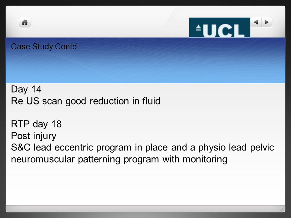Case Study Contd Day 14 Re US scan good reduction in fluid RTP day 18 Post injury S&C lead eccentric program in place and a physio lead pelvic neuromu