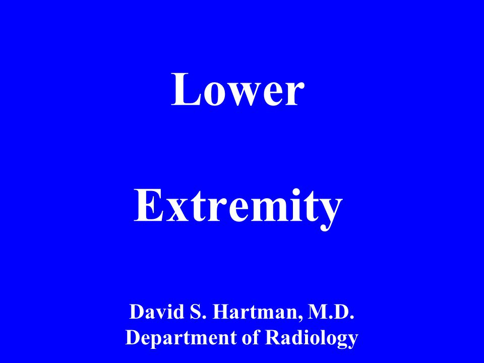 Lower Extremity David S. Hartman, M.D. Department of Radiology