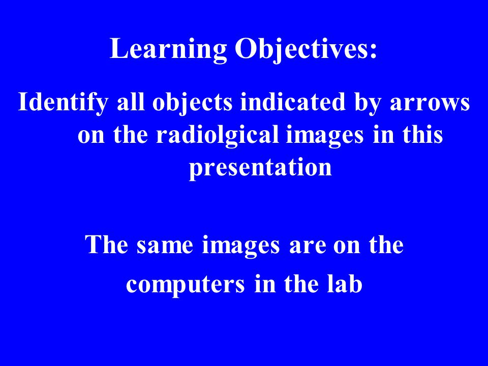 Learning Objectives: Identify all objects indicated by arrows on the radiolgical images in this presentation The same images are on the computers in t