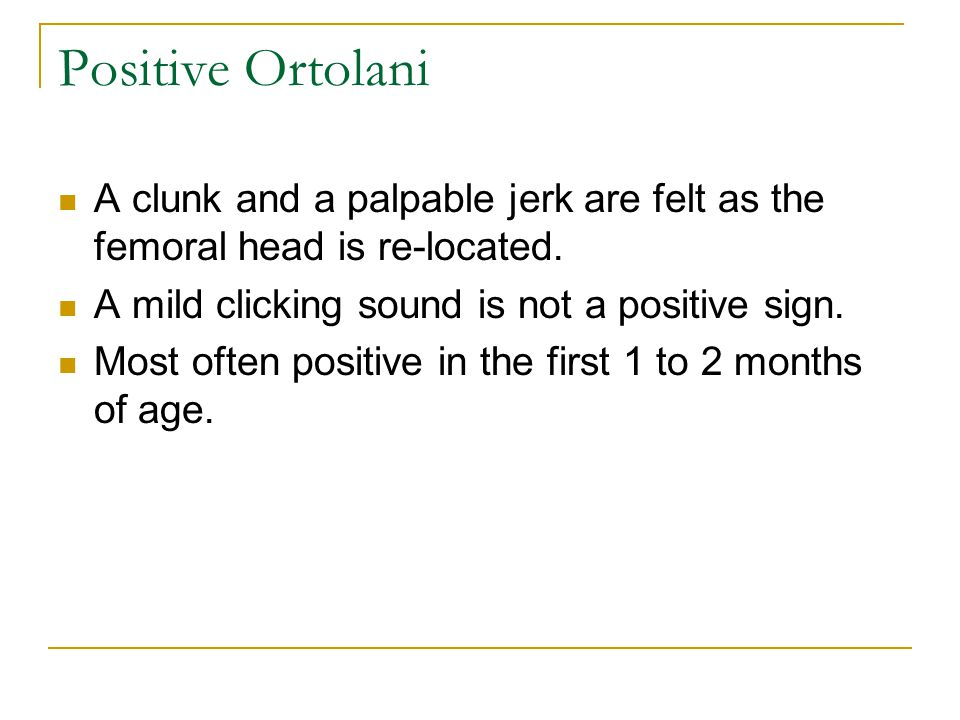 Positive Ortolani A clunk and a palpable jerk are felt as the femoral head is re-located.