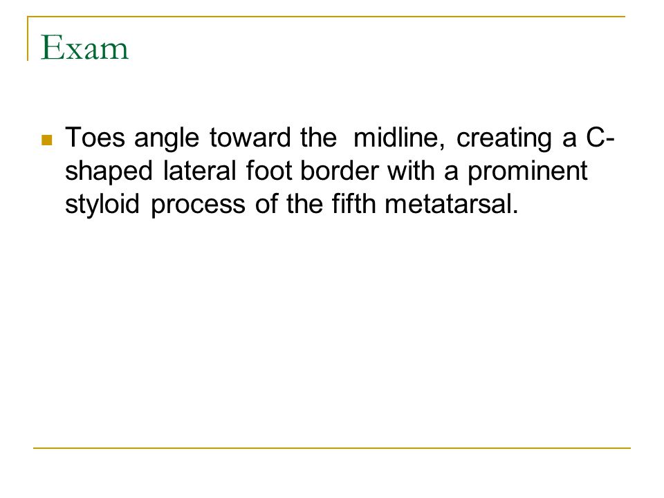 Exam Toes angle toward the midline, creating a C- shaped lateral foot border with a prominent styloid process of the fifth metatarsal.