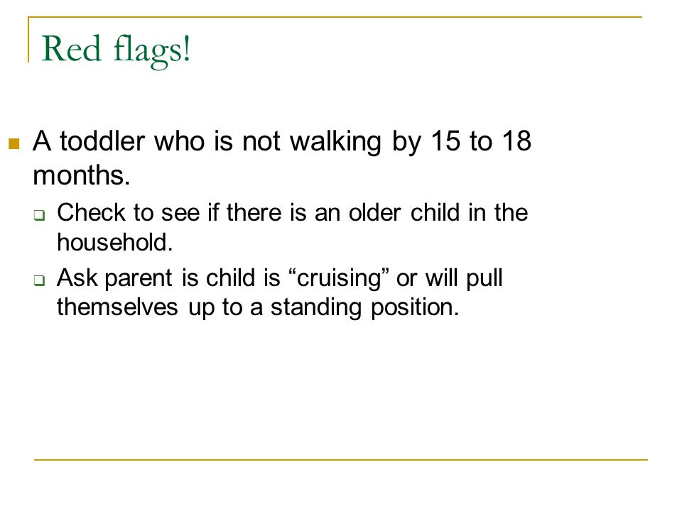 Red flags.A toddler who is not walking by 15 to 18 months.