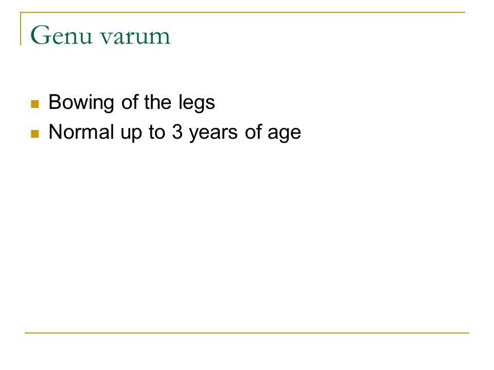 Genu varum Bowing of the legs Normal up to 3 years of age