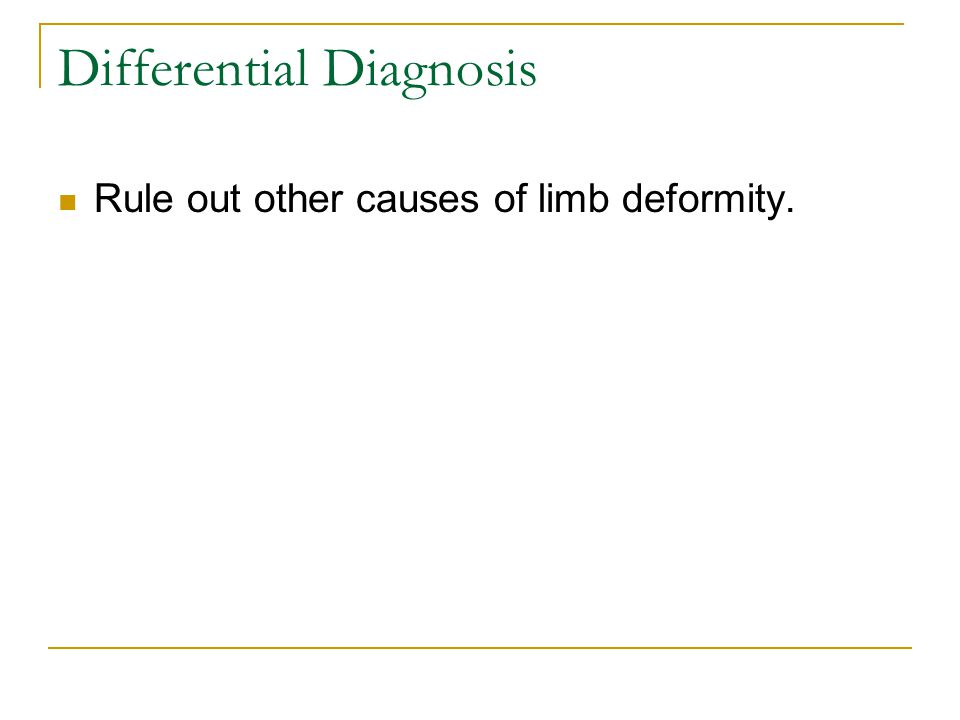 Differential Diagnosis Rule out other causes of limb deformity.