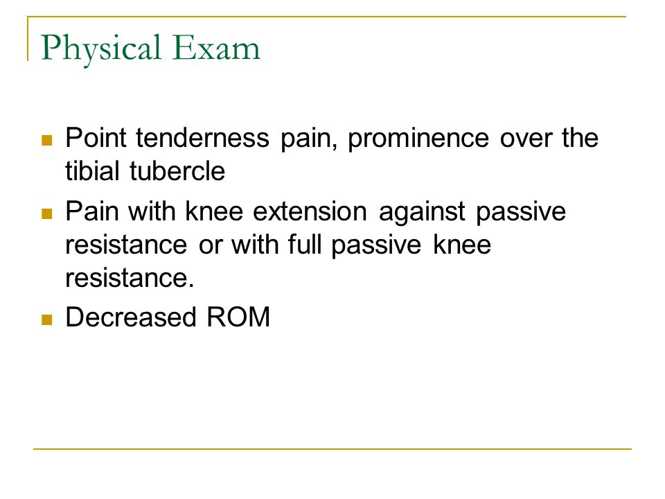 Physical Exam Point tenderness pain, prominence over the tibial tubercle Pain with knee extension against passive resistance or with full passive knee resistance.