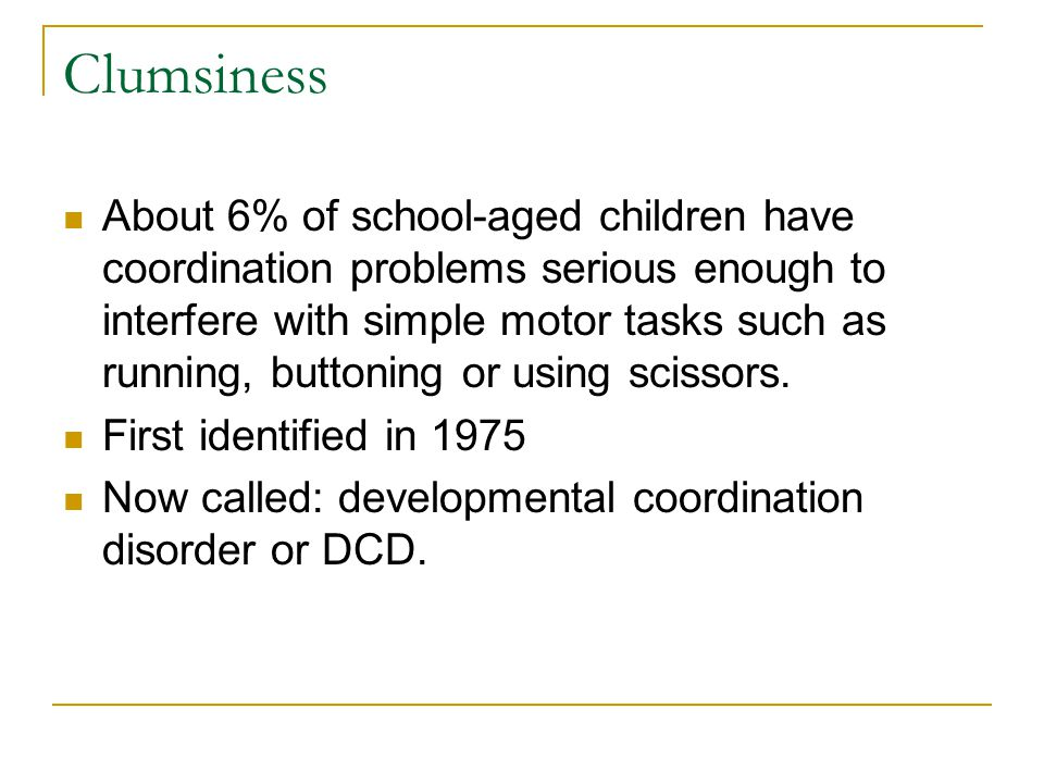 Clumsiness About 6% of school-aged children have coordination problems serious enough to interfere with simple motor tasks such as running, buttoning or using scissors.
