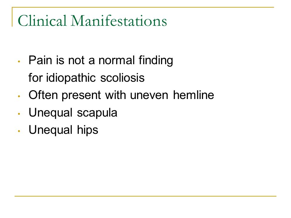 Clinical Manifestations Pain is not a normal finding for idiopathic scoliosis Often present with uneven hemline Unequal scapula Unequal hips