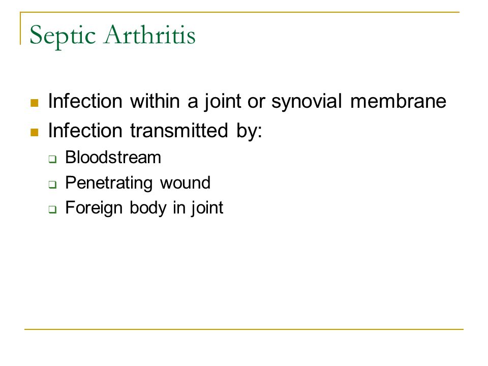 Septic Arthritis Infection within a joint or synovial membrane Infection transmitted by:  Bloodstream  Penetrating wound  Foreign body in joint