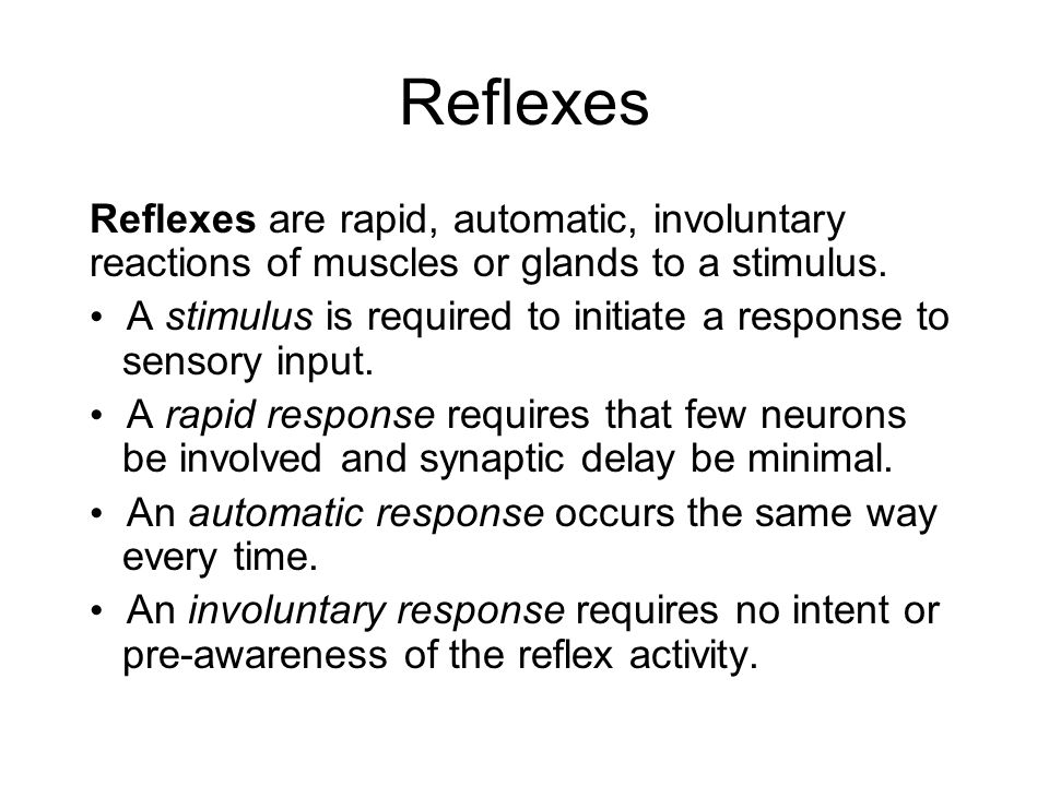 Reflexes Reflexes are rapid, automatic, involuntary reactions of muscles or glands to a stimulus. A stimulus is required to initiate a response to sen