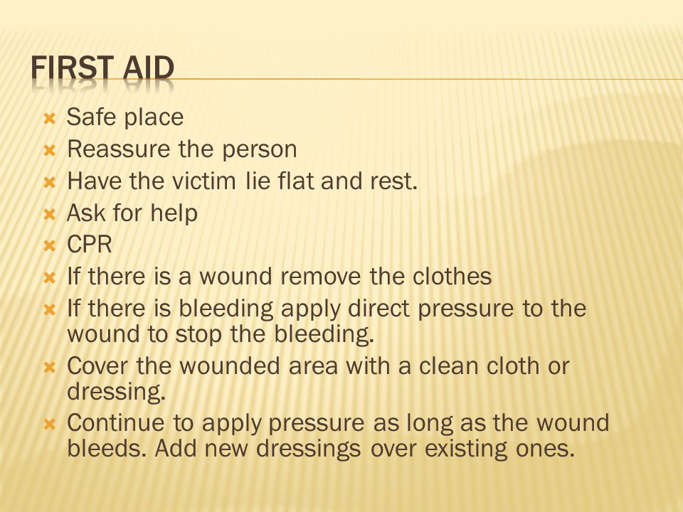  Safe place  Reassure the person  Have the victim lie flat and rest.  Ask for help  CPR  If there is a wound remove the clothes  If there is bl