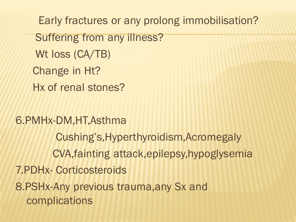 Early fractures or any prolong immobilisation? Suffering from any illness? Wt loss (CA/TB) Change in Ht? Hx of renal stones? 6.PMHx-DM,HT,Asthma Cushi