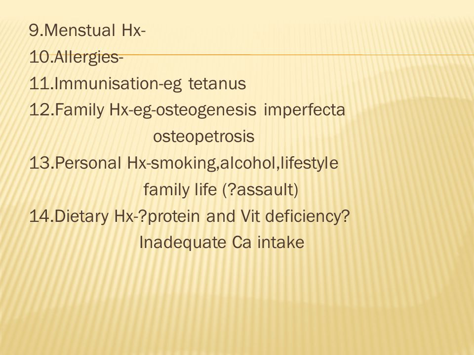 9.Menstual Hx- 10.Allergies- 11.Immunisation-eg tetanus 12.Family Hx-eg-osteogenesis imperfecta osteopetrosis 13.Personal Hx-smoking,alcohol,lifestyle