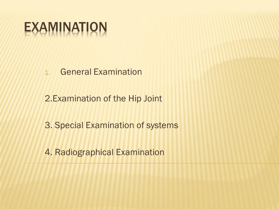1. General Examination 2.Examination of the Hip Joint 3. Special Examination of systems 4. Radiographical Examination
