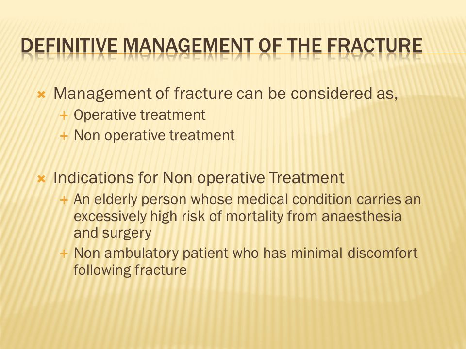  Management of fracture can be considered as,  Operative treatment  Non operative treatment  Indications for Non operative Treatment  An elderly