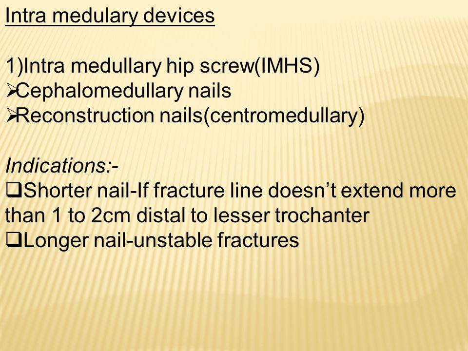 Intra medulary devices 1)Intra medullary hip screw(IMHS)  Cephalomedullary nails  Reconstruction nails(centromedullary) Indications:-  Shorter nail