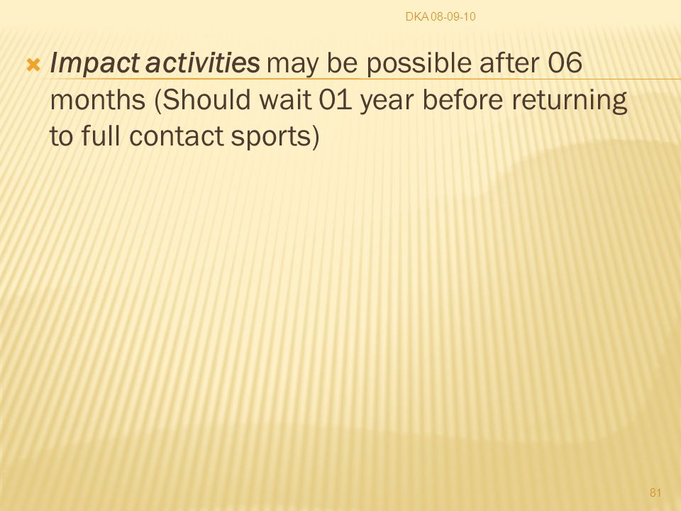  Impact activities may be possible after 06 months (Should wait 01 year before returning to full contact sports) DKA 08-09-10 81