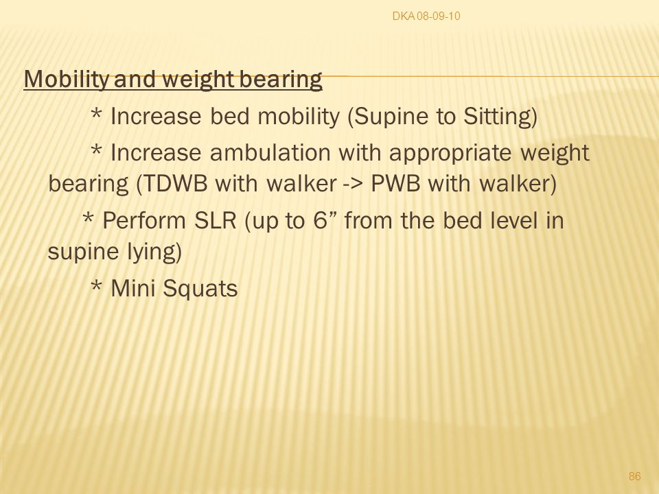 Mobility and weight bearing * Increase bed mobility (Supine to Sitting) * Increase ambulation with appropriate weight bearing (TDWB with walker -> PWB