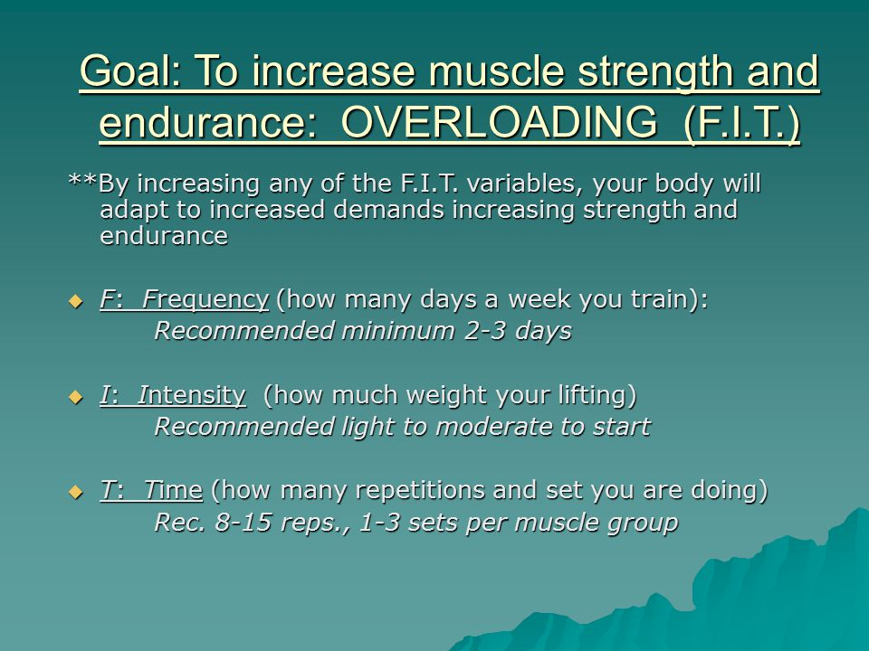 Goal: To increase muscle strength and endurance: OVERLOADING (F.I.T.) **By increasing any of the F.I.T.