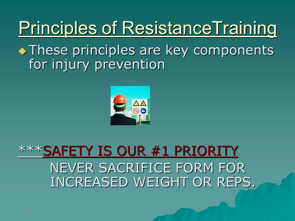 Principles of ResistanceTraining  These principles are key components for injury prevention ***SAFETY IS OUR #1 PRIORITY NEVER SACRIFICE FORM FOR INCREASED WEIGHT OR REPS.