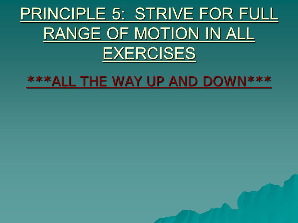 PRINCIPLE 5: STRIVE FOR FULL RANGE OF MOTION IN ALL EXERCISES ***ALL THE WAY UP AND DOWN***