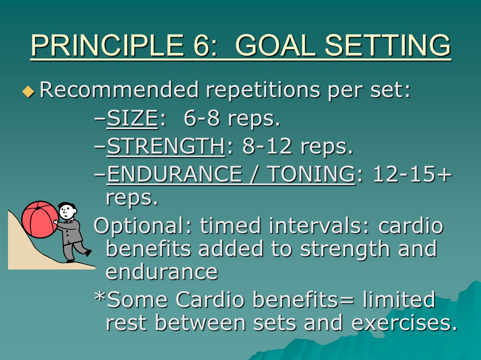PRINCIPLE 6: GOAL SETTING  Recommended repetitions per set: –SIZE: 6-8 reps.