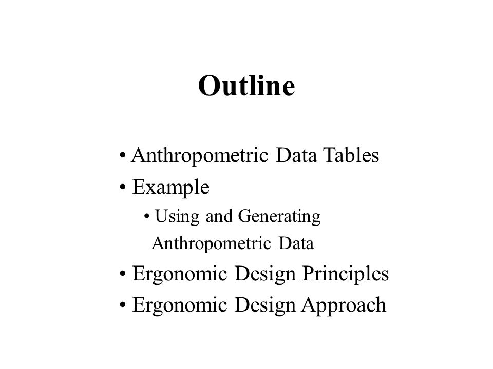 Anthropometric Data Tables Example Using and Generating Anthropometric Data Ergonomic Design Principles Ergonomic Design Approach Outline