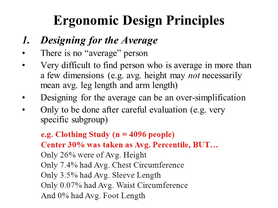 "Ergonomic Design Principles 1.Designing for the Average There is no ""average"" person Very difficult to find person who is average in more than a few d"