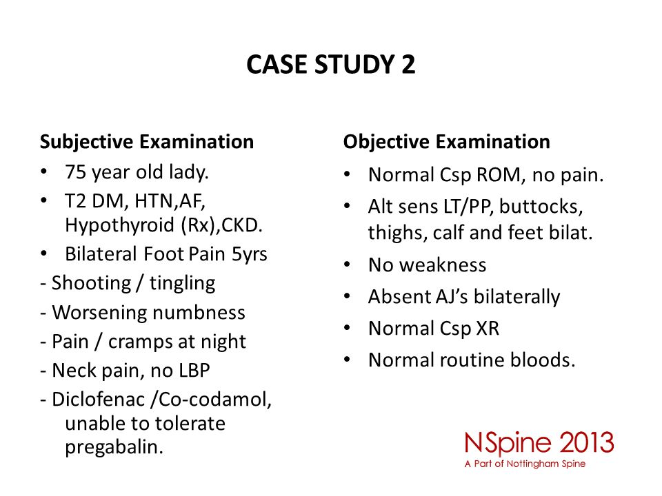 CASE STUDY 2 Subjective Examination 75 year old lady. T2 DM, HTN,AF, Hypothyroid (Rx),CKD. Bilateral Foot Pain 5yrs - Shooting / tingling - Worsening