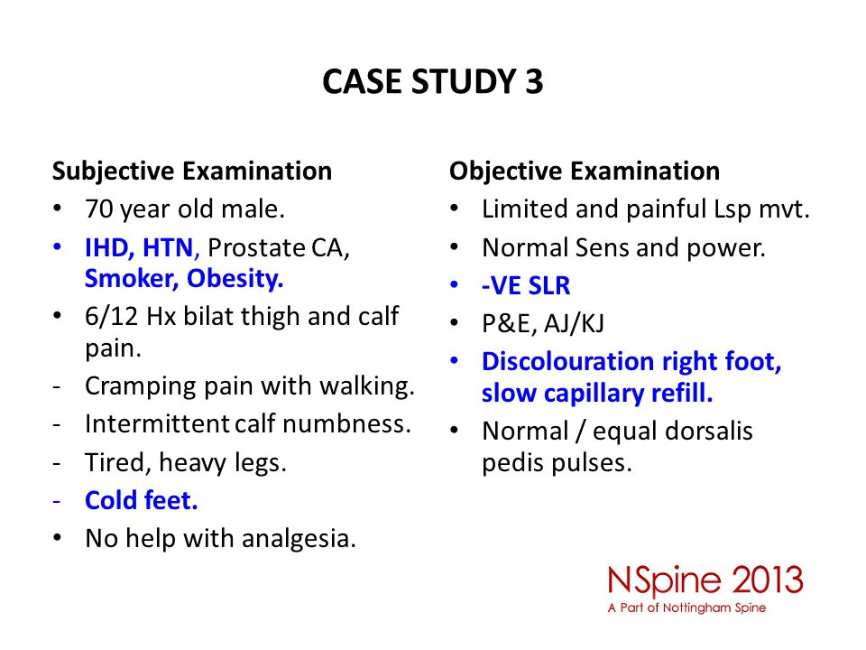 CASE STUDY 3 Subjective Examination 70 year old male. IHD, HTN, Prostate CA, Smoker, Obesity. 6/12 Hx bilat thigh and calf pain. -Cramping pain with w