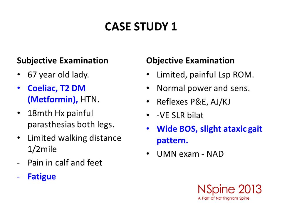 CASE STUDY 1 Subjective Examination 67 year old lady. Coeliac, T2 DM (Metformin), HTN. 18mth Hx painful parasthesias both legs. Limited walking distan