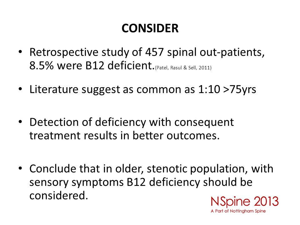CONSIDER Retrospective study of 457 spinal out-patients, 8.5% were B12 deficient. (Patel, Rasul & Sell, 2011) Literature suggest as common as 1:10 >75