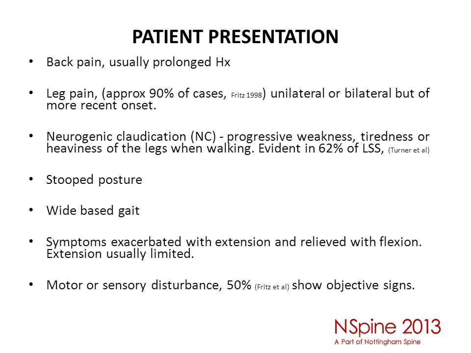 PATIENT PRESENTATION Back pain, usually prolonged Hx Leg pain, (approx 90% of cases, Fritz 1998 ) unilateral or bilateral but of more recent onset.