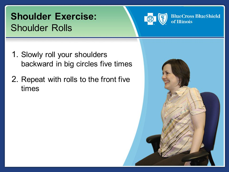 Shoulder Exercise: Shoulder Rolls 1. Slowly roll your shoulders backward in big circles five times 2. Repeat with rolls to the front five times