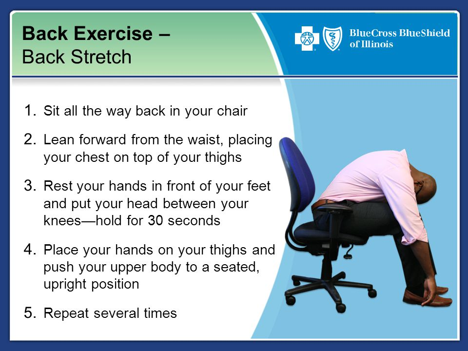 Back Exercise – Back Stretch 1. Sit all the way back in your chair 2.