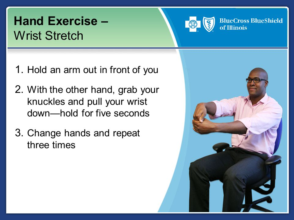 Hand Exercise – Wrist Stretch 1. Hold an arm out in front of you 2. With the other hand, grab your knuckles and pull your wrist down—hold for five sec