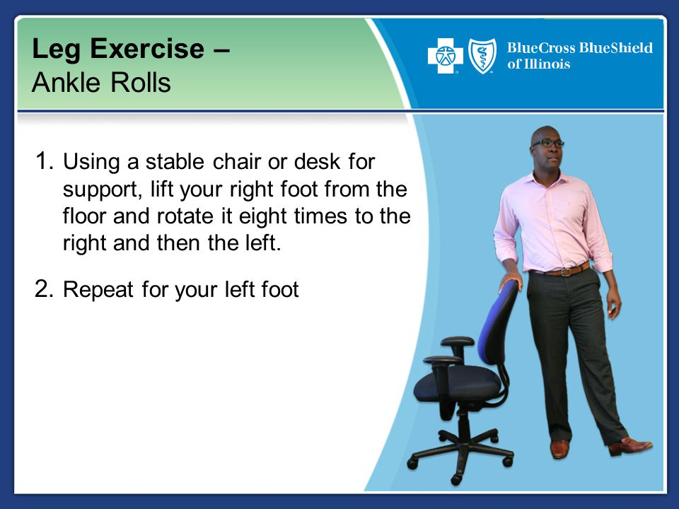 Leg Exercise – Ankle Rolls 1. Using a stable chair or desk for support, lift your right foot from the floor and rotate it eight times to the right and