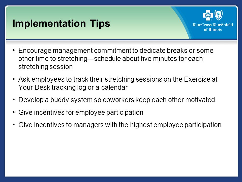Implementation Tips Encourage management commitment to dedicate breaks or some other time to stretching—schedule about five minutes for each stretching session Ask employees to track their stretching sessions on the Exercise at Your Desk tracking log or a calendar Develop a buddy system so coworkers keep each other motivated Give incentives for employee participation Give incentives to managers with the highest employee participation