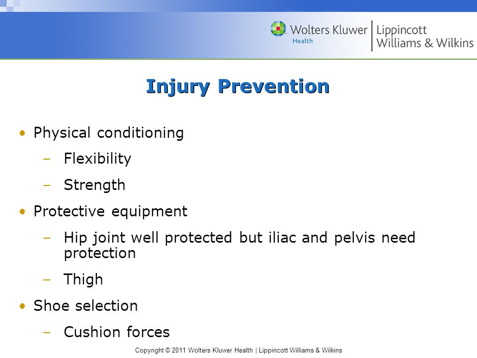 Copyright © 2011 Wolters Kluwer Health | Lippincott Williams & Wilkins Injury Prevention Physical conditioning –Flexibility –Strength Protective equip