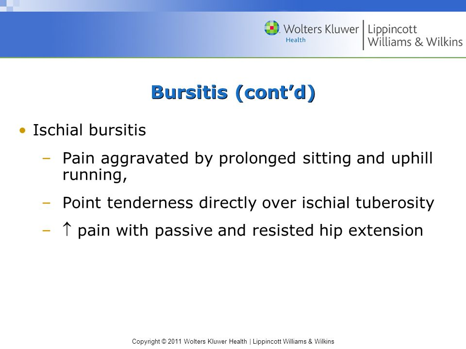 Copyright © 2011 Wolters Kluwer Health | Lippincott Williams & Wilkins Bursitis (cont'd) Ischial bursitis –Pain aggravated by prolonged sitting and up