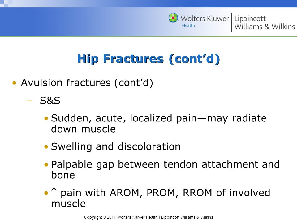 Copyright © 2011 Wolters Kluwer Health | Lippincott Williams & Wilkins Hip Fractures (cont'd) Avulsion fractures (cont'd) –S&S Sudden, acute, localize