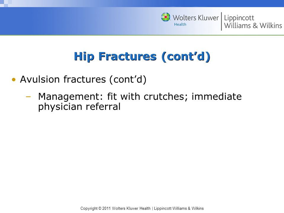 Copyright © 2011 Wolters Kluwer Health | Lippincott Williams & Wilkins Hip Fractures (cont'd) Avulsion fractures (cont'd) –Management: fit with crutch