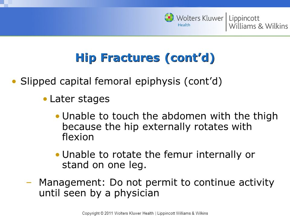 Copyright © 2011 Wolters Kluwer Health | Lippincott Williams & Wilkins Hip Fractures (cont'd) Slipped capital femoral epiphysis (cont'd) Later stages