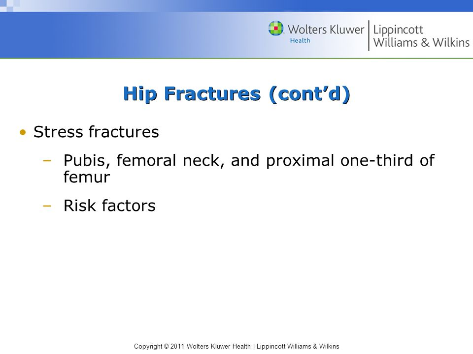 Copyright © 2011 Wolters Kluwer Health | Lippincott Williams & Wilkins Hip Fractures (cont'd) Stress fractures –Pubis, femoral neck, and proximal one-