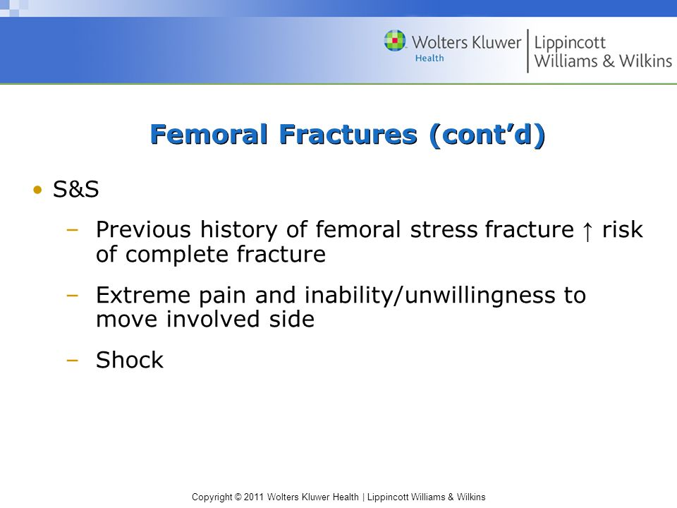 Copyright © 2011 Wolters Kluwer Health | Lippincott Williams & Wilkins Femoral Fractures (cont'd) S&S –Previous history of femoral stress fracture ↑ r