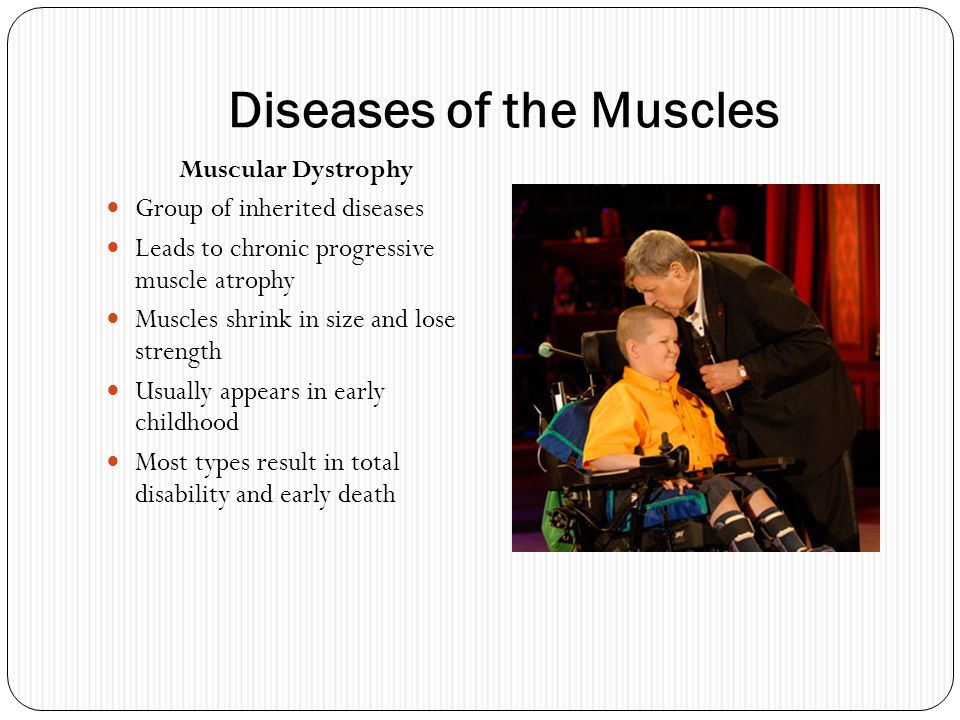 Diseases of the Muscles Muscular Dystrophy Group of inherited diseases Leads to chronic progressive muscle atrophy Muscles shrink in size and lose str