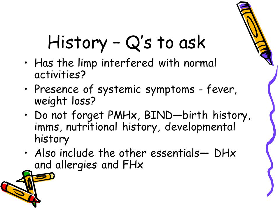 History – Q's to ask Has the limp interfered with normal activities? Presence of systemic symptoms - fever, weight loss? Do not forget PMHx, BIND—birt